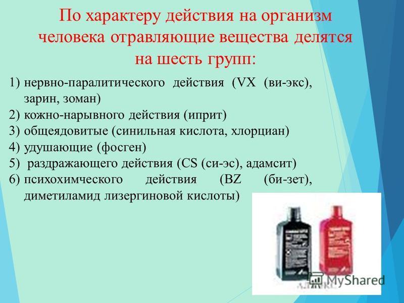 По характеру действия на организм человека отравляющие вещества делятся на шесть групп: 1)нервно-паралитического действия (VX (ви-экс), зарин, зоман) 2)кожно-нарывного действия (иприт) 3)общеядовитые (синильная кислота, хлорциан) 4)удушающие (фосген)