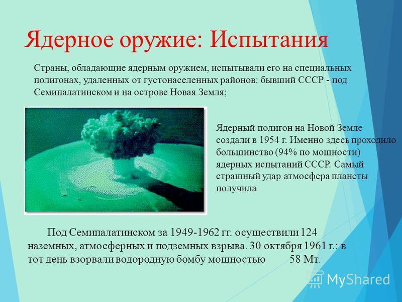 Ядерное оружие: Испытания Под Семипалатинском за 1949-1962 гг. осуществили 124 наземных, атмосферных и подземных взрыва. 30 октября 1961 г.: в тот день взорвали водородную бомбу мощностью 58 Мт. Страны, обладающие ядерным оружием, испытывали его на с