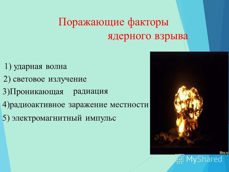 Поражающие факторы ядерного взрыва 1) ударная волна 2) световое излучение 4)радиоактивное заражение местности радиация 5) электромагнитный импульс 3)Проникающая