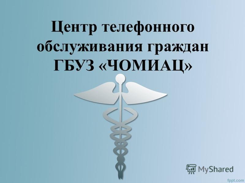 Центр телефонного обслуживания граждан ГБУЗ «ЧОМИАЦ»