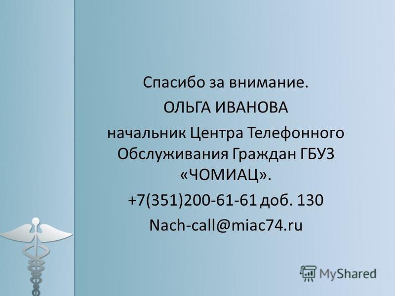 Спасибо за внимание. ОЛЬГА ИВАНОВА начальник Центра Телефонного Обслуживания Граждан ГБУЗ «ЧОМИАЦ». +7(351)200-61-61 доб. 130 Nach-call@miac74.ru