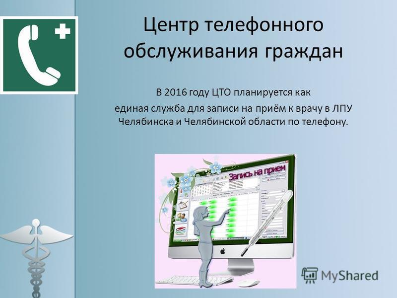 Центр телефонного обслуживания граждан В 2016 году ЦТО планируется как единая служба для записи на приём к врачу в ЛПУ Челябинска и Челябинской области по телефону.