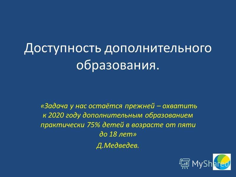 Доступность дополнительного образования. «Задача у нас остаётся прежней – охватить к 2020 году дополнительным образованием практически 75% детей в возрасте от пяти до 18 лет» Д.Медведев.