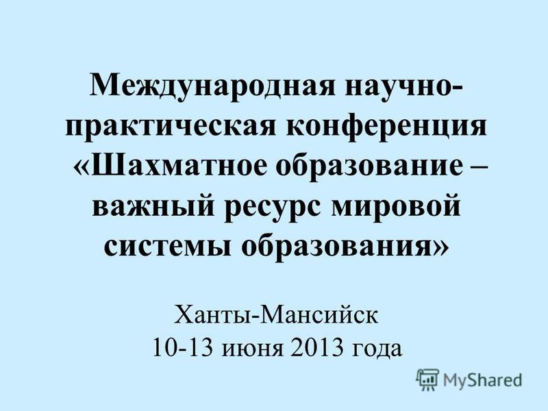 Международная научно- практическая конференция «Шахматное образование – важный ресурс мировой системы образования» Ханты-Мансийск 10-13 июня 2013 года