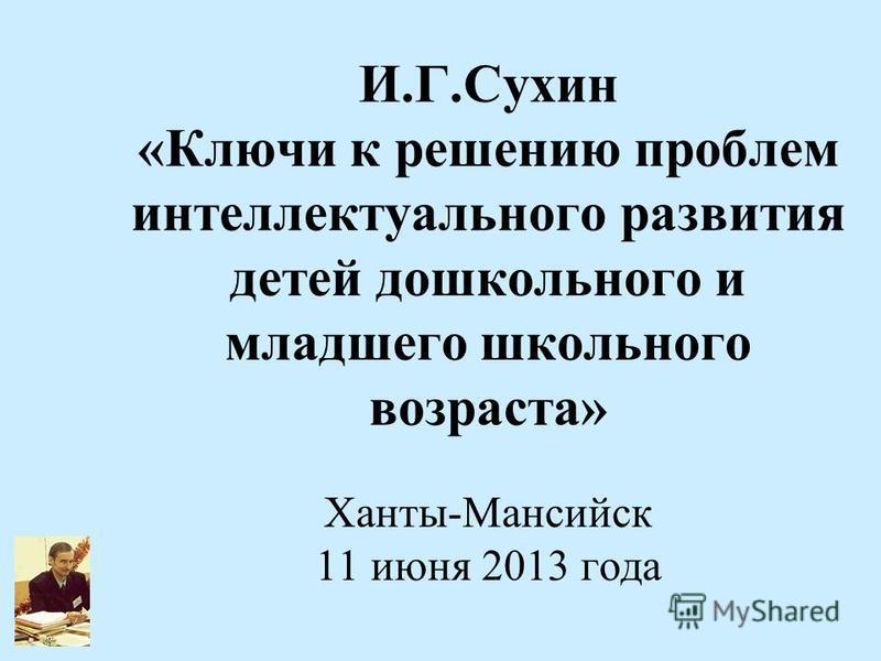 И.Г.Сухин «Ключи к решению проблем интеллектуального развития детей дошкольного и младшего школьного возраста» Ханты-Мансийск 11 июня 2013 года