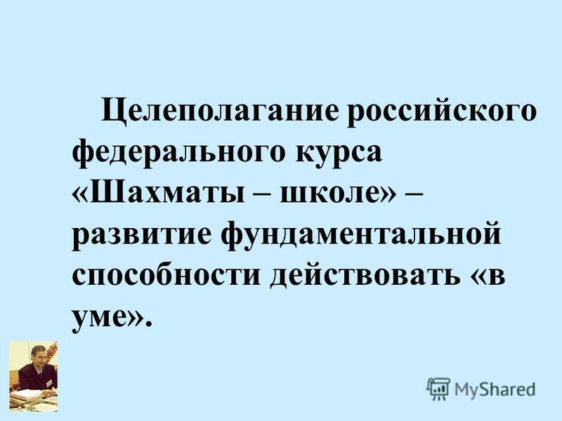 8 Целеполагание российского федерального курса «Шахматы – школе» – развитие фундаментальной способности действовать «в уме».