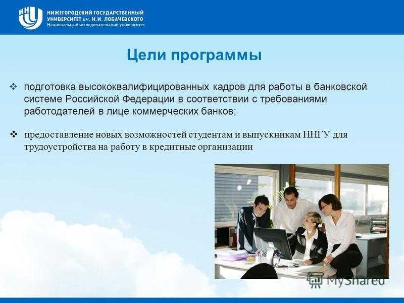 Цели программы подготовка высококвалифицированных кадров для работы в банковской системе Российской Федерации в соответствии с требованиями работодателей в лице коммерческих банков; предоставление новых возможностей студентам и выпускникам ННГУ для т