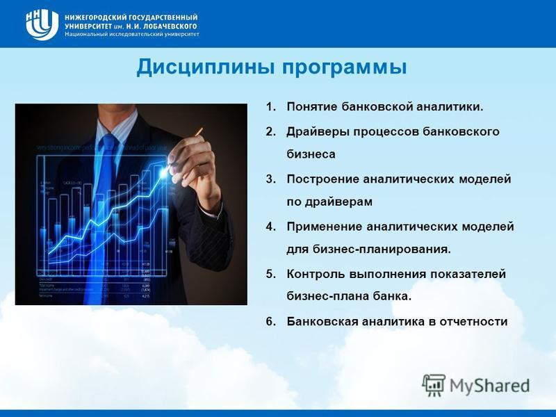 Дисциплины программы 1. Понятие банковской аналитики. 2. Драйверы процессов банковского бизнеса 3. Построение аналитических моделей по драйверам 4. Применение аналитических моделей для бизнес-планирования. 5. Контроль выполнения показателей бизнес-пл