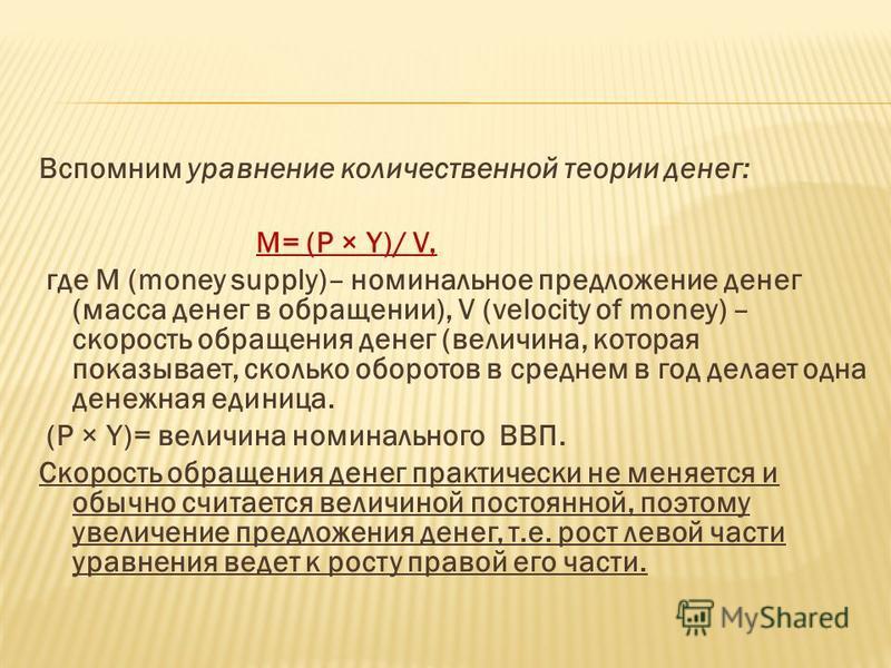Вспомним уравнение количественной теории денег: M= (P × Y)/ V, где M (money supply)– номинальное предложение денег (масса денег в обращении), V (velocity of money) – скорость обращения денег (величина, которая показывает, сколько оборотов в среднем в