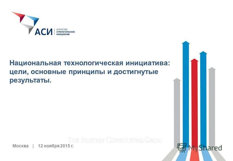 0 Москва | 12 ноября 2015 г. Национальная технологическая инициатива: цели, основные принципы и достигнутые результаты.