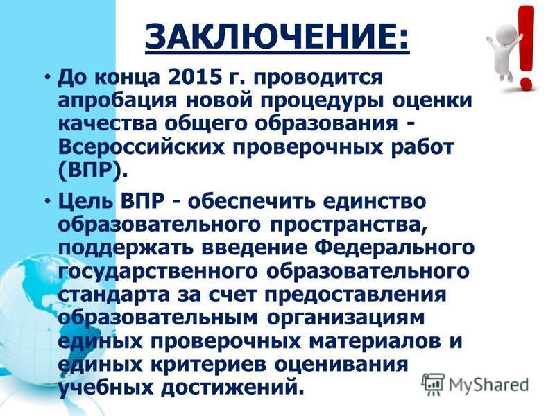ЗАКЛЮЧЕНИЕ: До конца 2015 г. проводится апробация новой процедуры оценки качества общего образования - Всероссийских проверочных работ (ВПР). Цель ВПР - обеспечить единство образовательного пространства, поддержать введение Федерального государственн