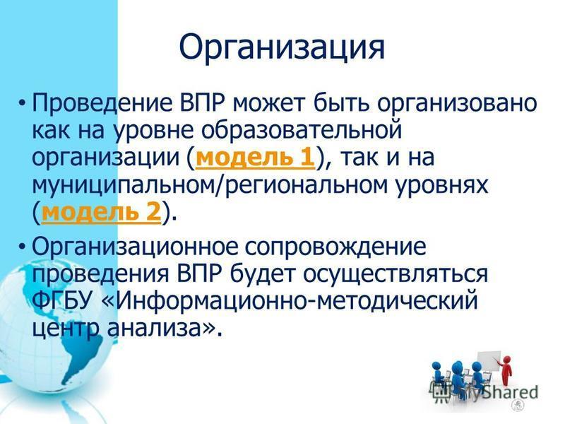 Организация Проведение ВПР может быть организовано как на уровне образовательной организации (модель 1), так и на муниципальном/региональном уровнях (модель 2).модель 1 модель 2 Организационное сопровождение проведения ВПР будет осуществляться ФГБУ «