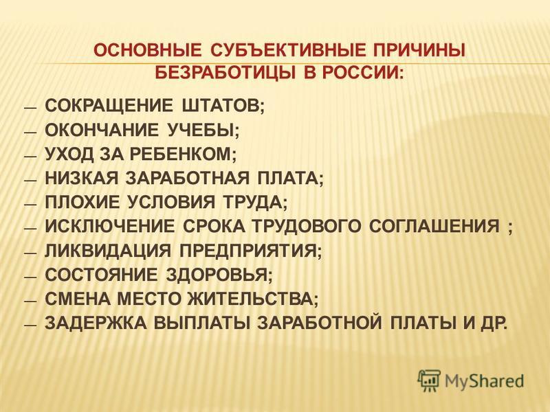 ОСНОВНЫЕ СУБЪЕКТИВНЫЕ ПРИЧИНЫ БЕЗРАБОТИЦЫ В РОССИИ: СОКРАЩЕНИЕ ШТАТОВ; ОКОНЧАНИЕ УЧЕБЫ; УХОД ЗА РЕБЕНКОМ; НИЗКАЯ ЗАРАБОТНАЯ ПЛАТА; ПЛОХИЕ УСЛОВИЯ ТРУДА; ИСКЛЮЧЕНИЕ СРОКА ТРУДОВОГО СОГЛАШЕНИЯ ; ЛИКВИДАЦИЯ ПРЕДПРИЯТИЯ; СОСТОЯНИЕ ЗДОРОВЬЯ; СМЕНА МЕСТО Ж