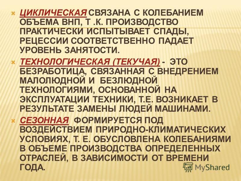 ЦИКЛИЧЕСКАЯ СВЯЗАНА С КОЛЕБАНИЕМ ОБЪЕМА ВНП, Т.К. ПРОИЗВОДСТВО ПРАКТИЧЕСКИ ИСПЫТЫВАЕТ СПАДЫ, РЕЦЕССИИ СООТВЕТСТВЕННО ПАДАЕТ УРОВЕНЬ ЗАНЯТОСТИ. ТЕХНОЛОГИЧЕСКАЯ (ТЕКУЧАЯ) - ЭТО БЕЗРАБОТИЦА, СВЯЗАННАЯ С ВНЕДРЕНИЕМ МАЛОЛЮДНОЙ И БЕЗЛЮДНОЙ ТЕХНОЛОГИЯМИ, ОС