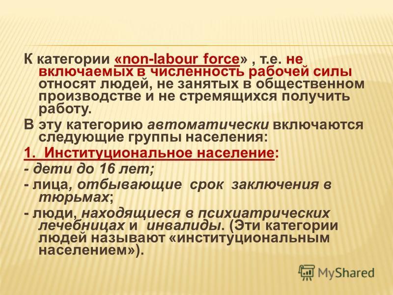 К категории «non-labour force», т.е. не включаемых в численность рабочей силы относят людей, не занятых в общественном производстве и не стремящихся получить работу. В эту категорию автоматически включаются следующие группы населения: 1. Институциона