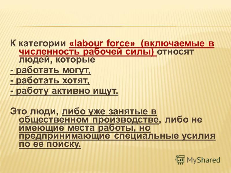 К категории «labour force» (включаемые в численность рабочей силы) относят людей, которые - работать могут, - работать хотят, - работу активно ищут. Это люди, либо уже занятые в общественном производстве, либо не имеющие места работы, но предпринимаю