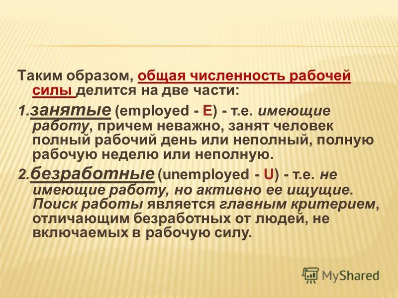 Таким образом, общая численность рабочей силы делится на две части: 1. занятые (employed - E) - т.е. имеющие работу, причем неважно, занят человек полный рабочий день или неполный, полную рабочую неделю или неполную. 2. безработные (unemployed - U) -