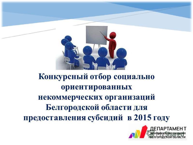 Конкурсный отбор социально ориентированных некоммерческих организаций Белгородской области для предоставления субсидий в 2015 году