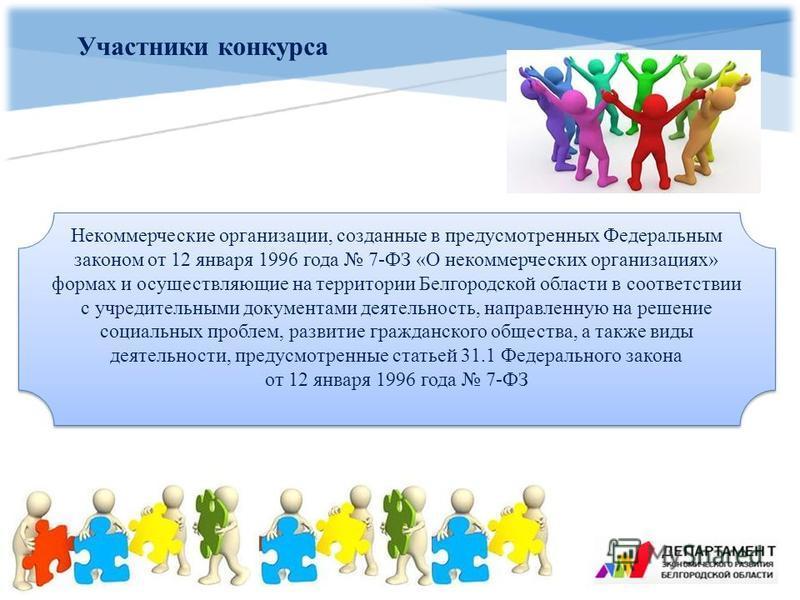 Участники конкурса Некоммерческие организации, созданные в предусмотренных Федеральным законом от 12 января 1996 года 7-ФЗ «О некоммерческих организациях» формах и осуществляющие на территории Белгородской области в соответствии с учредительными доку