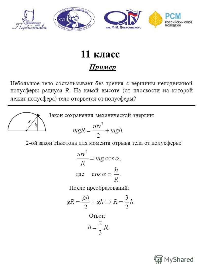 11 класс Пример Небольшое тело соскальзывает без трения с вершины неподвижной полусферы радиуса R. На какой высоте (от плоскости на которой лежит полусфера) тело оторвется от полусферы? Закон сохранения механической энергии: R h 2-ой закон Ньютона дл