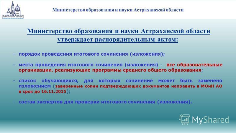 Министерство образования и науки Астраханской области утверждает распорядительным актом: -порядок проведения итогового сочинения (изложения); -места проведения итогового сочинения (изложения) - все образовательные организации, реализующие программы с