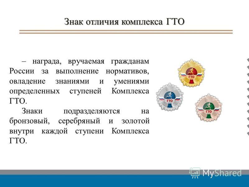 Знак отличия комплекса ГТО – награда, вручаемая гражданам России за выполнение нормативов, овладение знаниями и умениями определенных ступеней Комплекса ГТО. Знаки подразделяются на бронзовый, серебряный и золотой внутри каждой ступени Комплекса ГТО.