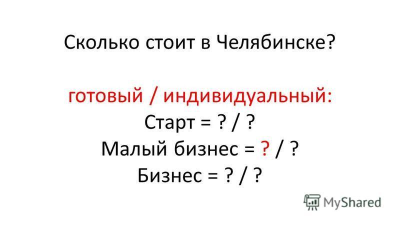 Сколько стоит в Челябинске? готовый / индивидуальный: Старт = ? / ? Малый бизнес = ? / ? Бизнес = ? / ?