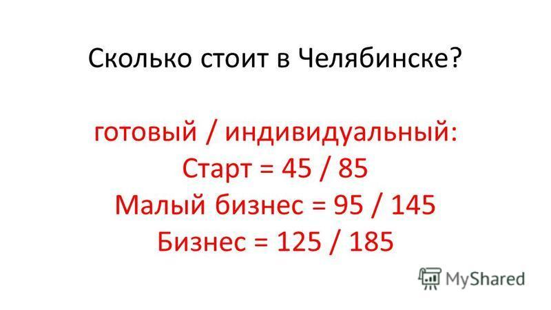 Сколько стоит в Челябинске? готовый / индивидуальный: Старт = 45 / 85 Малый бизнес = 95 / 145 Бизнес = 125 / 185