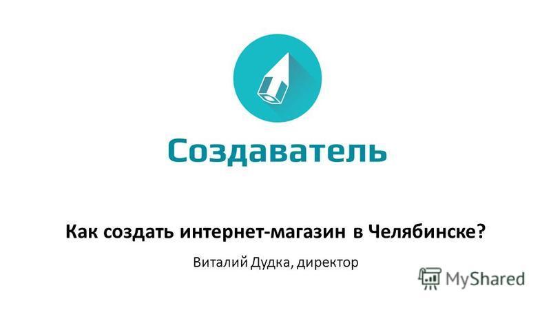 Как создать интернет-магазин в Челябинске? Виталий Дудка, директор