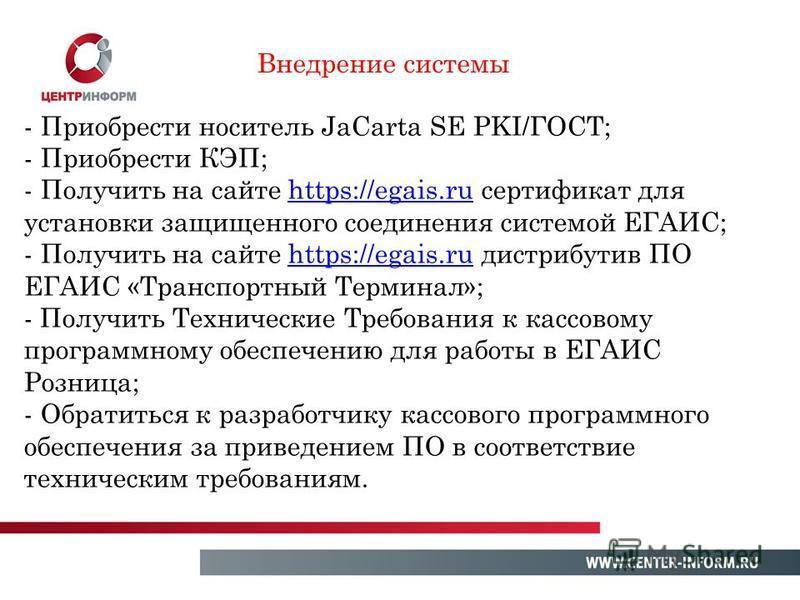 Внедрение системы - Приобрести носитель JaCarta SE PKI/ГОСТ; - Приобрести КЭП; - Получить на сайте https://egais.ru сертификат дляhttps://egais.ru установки защищенного соединения системой ЕГАИС; - Получить на сайте https://egais.ru дистрибутив ПО ЕГ