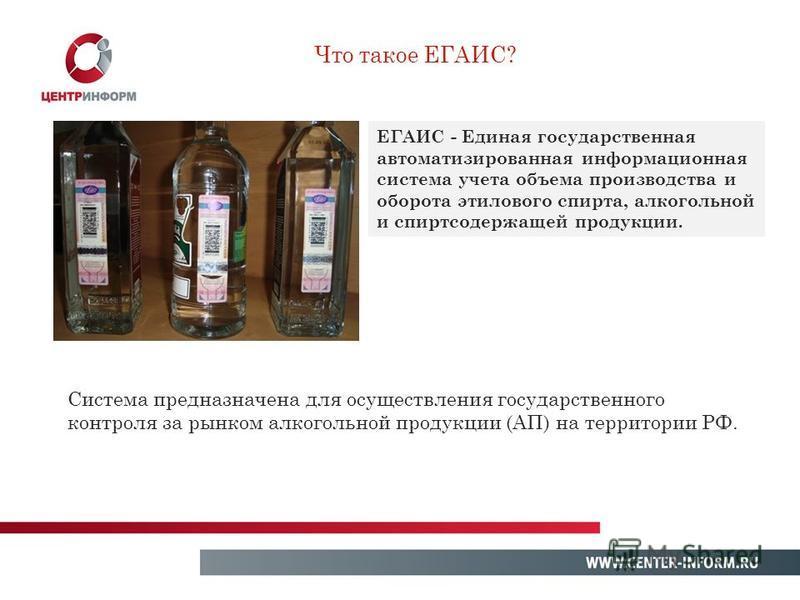 ЕГАИС - Единая государственная автоматизированная информационная система учета объема производства и оборота этилового спирта, алкогольной и спиртсодержащей продукции. Что такое ЕГАИС? Система предназначена для осуществления государственного контроля