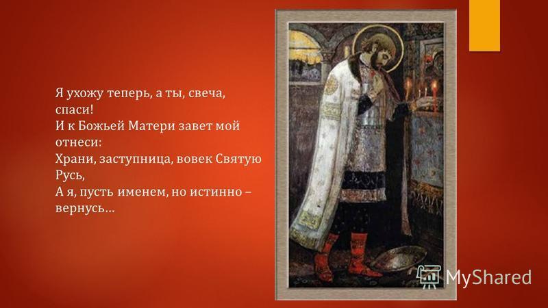 Я ухожу теперь, а ты, свеча, спаси! И к Божьей Матери завет мой отнеси: Храни, заступница, вовек Святую Русь, А я, пусть именем, но истинно – вернусь…