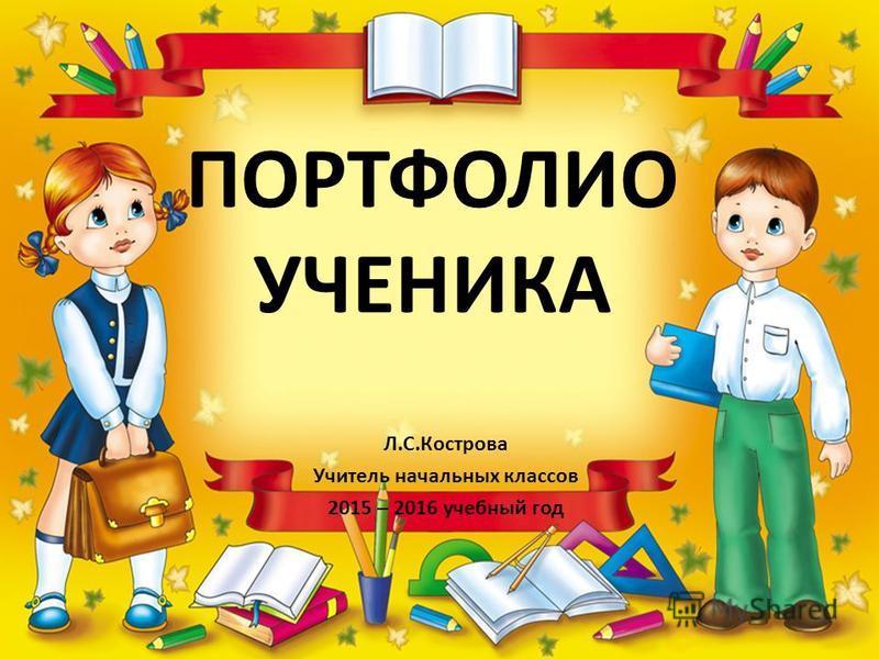 ПОРТФОЛИО УЧЕНИКА Л.С.Кострова Учитель начальных классов 2015 – 2016 учебный год