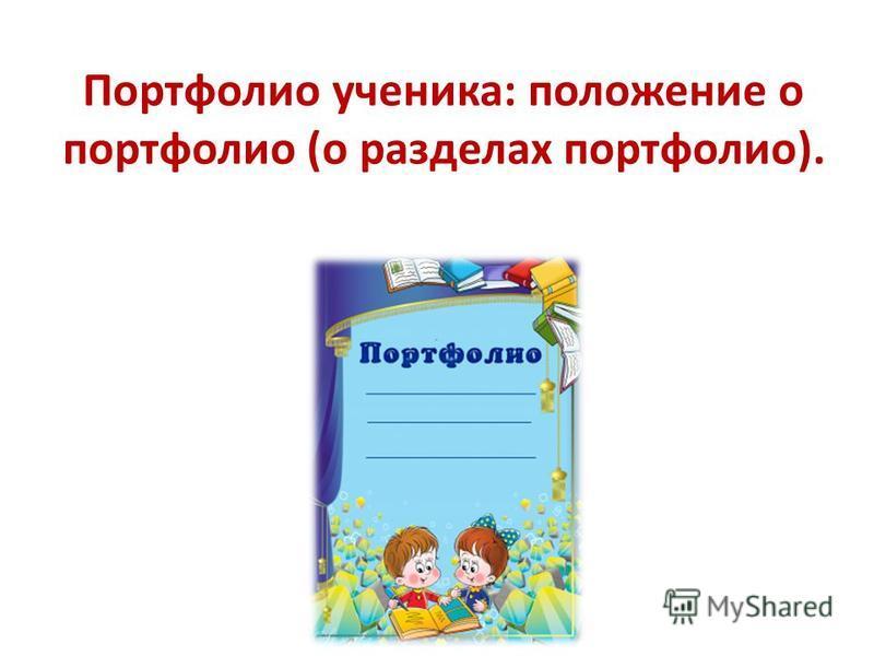 Портфолио ученика: положение о портфолио (о разделах портфолио).