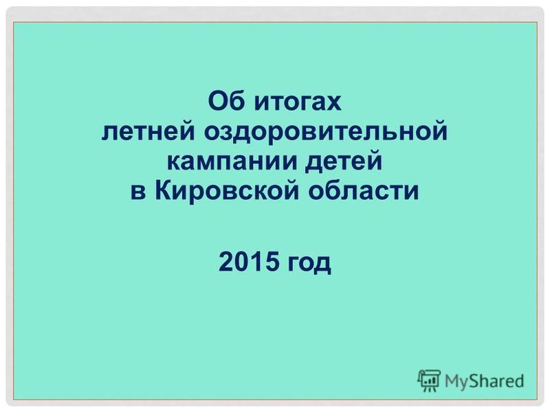 2012 год Об итогах летней оздоровительной кампании детей в Кировской области 2015 год