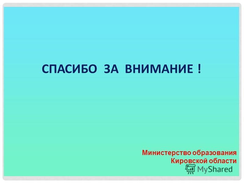 СПАСИБО ЗА ВНИМАНИЕ ! Министерство образования Кировской области