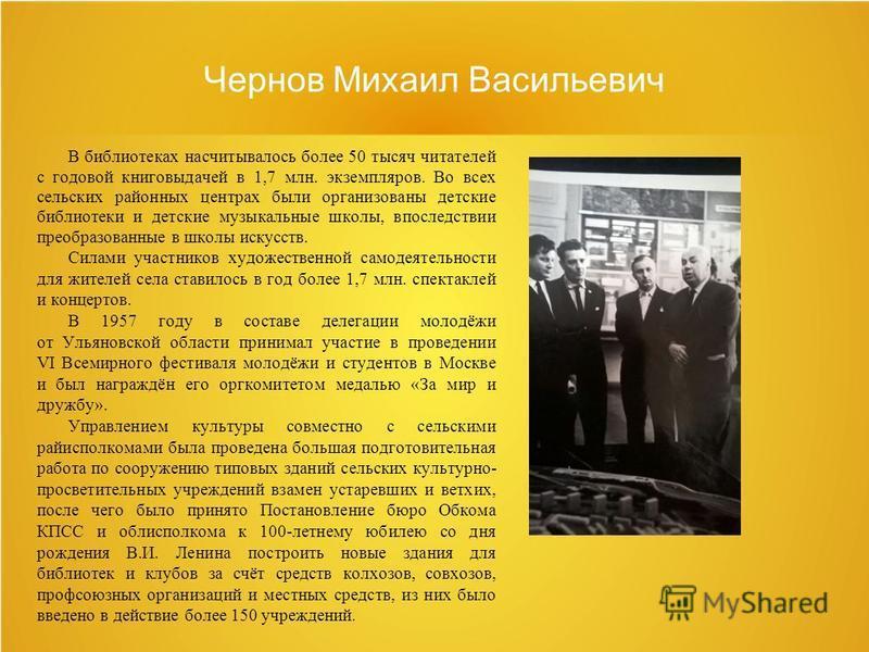 Чернов Михаил Васильевич В библиотеках насчитывалось более 50 тысяч читателей с годовой книговыдачей в 1,7 млн. экземпляров. Во всех сельских районных центрах были организованы детские библиотеки и детские музыкальные школы, впоследствии преобразован