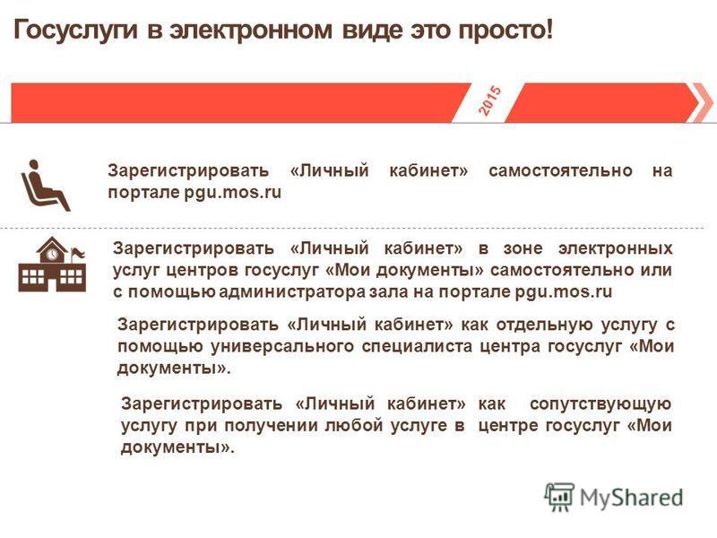 Зарегистрировать «Личный кабинет» самостоятельно на портале pgu.mos.ru Зарегистрировать «Личный кабинет» в зоне электронных услуг центров госуслуг «Мои документы» самостоятельно или с помощью администратора зала на портале pgu.mos.ru Зарегистрировать