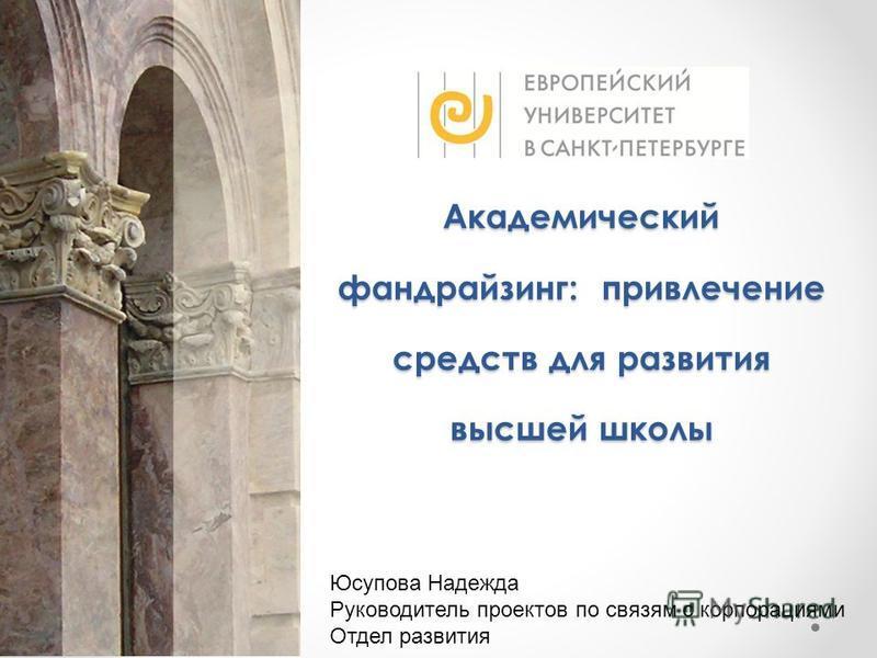 Академический фандрайзинг: привлечение средств для развития высшей школы Юсупова Надежда Руководитель проектов по связям с корпорациями Отдел развития