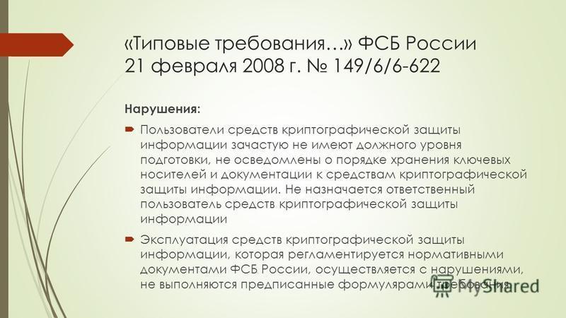 «Типовые требования…» ФСБ России 21 февраля 2008 г. 149/6/6-622 Нарушения: Пользователи средств криптографической защиты информации зачастую не имеют должного уровня подготовки, не осведомлены о порядке хранения ключевых носителей и документации к ср