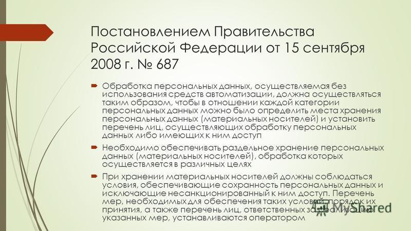 Постановлением Правительства Российской Федерации от 15 сентября 2008 г. 687 Обработка персональных данных, осуществляемая без использования средств автоматизации, должна осуществляться таким образом, чтобы в отношении каждой категории персональных д