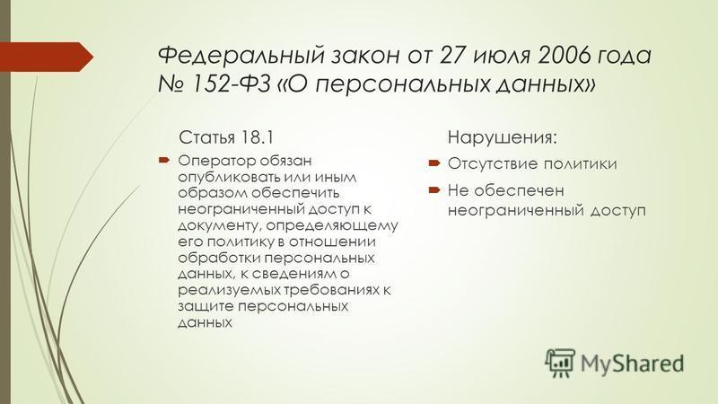 Федеральный закон от 27 июля 2006 года 152-ФЗ «О персональных данных» Статья 18.1 Оператор обязан опубликовать или иным образом обеспечить неограниченный доступ к документу, определяющему его политику в отношении обработки персональных данных, к свед