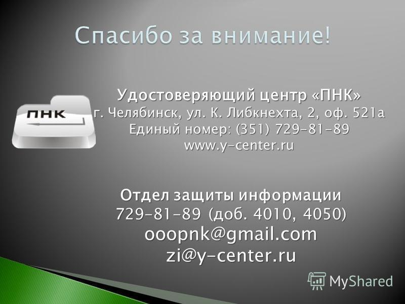Удостоверяющий центр «ПНК» г. Челябинск, ул. К. Либкнехта, 2, оф. 521 а Единый номер: (351) 729-81-89 www.y-center.ru Отдел защиты информации 729-81-89 (доб. 4010, 4050) ooopnk@gmail.com zi@y-center.ru