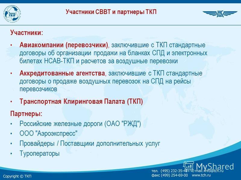 Участники СВВТ и партнеры ТКП Участники: Авиакомпании (перевозчики), заключившие с ТКП стандартные договоры об организации продажи на бланках СПД и электронных билетах НСАВ-ТКП и расчетов за воздушные перевозки Аккредитованные агентства, заключившие