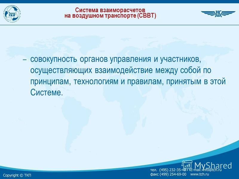 Система взаиморасчетов на воздушном транспорте (СВВТ) – совокупность органов управления и участников, осуществляющих взаимодействие между собой по принципам, технологиям и правилам, принятым в этой Системе.
