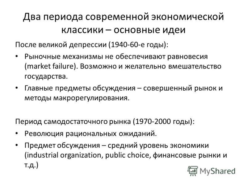 Два периода современной экономической классики – основные идеи После великой депрессии (1940-60-е годы): Рыночные механизмы не обеспечивают равновесия (market failure). Возможно и желательно вмешательство государства. Главные предметы обсуждения – со