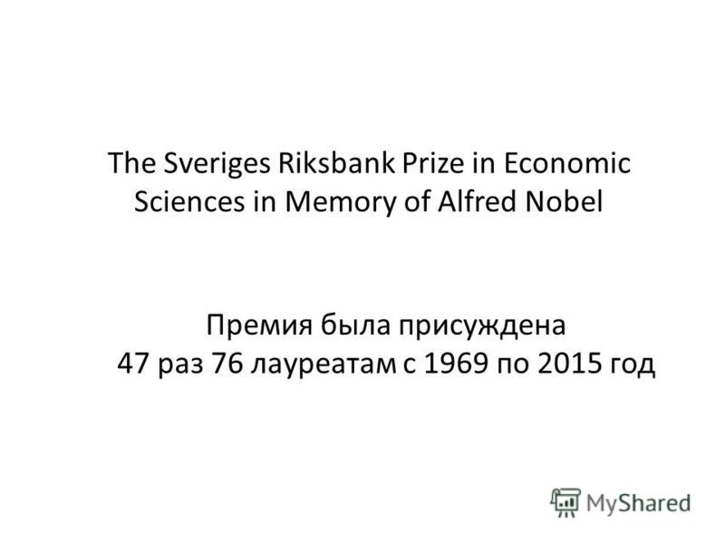The Sveriges Riksbank Prize in Economic Sciences in Memory of Alfred Nobel Премия была присуждена 47 раз 76 лауреатам с 1969 по 2015 год