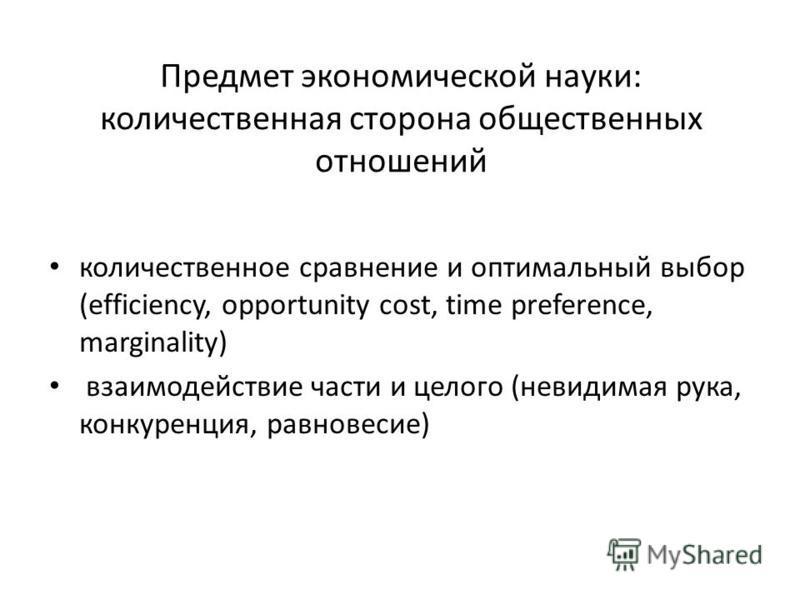 Предмет экономической науки: количественная сторона общественных отношений количественное сравнение и оптимальный выбор (efficiency, opportunity cost, time preference, marginality) взаимодействие части и целого (невидимая рука, конкуренция, равновеси