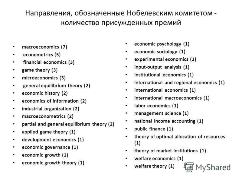 Направления, обозначенные Нобелевским комитетом - количество присужденных премий macroeconomics (7) econometrics (5) financial economics (3) game theory (3) microeconomics (3) general equilibrium theory (2) economic history (2) economics of informati