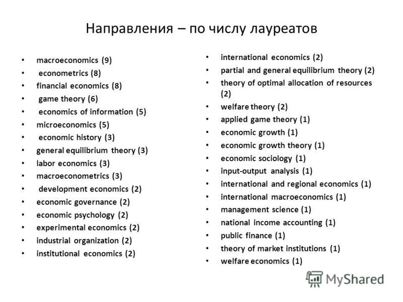 Направления – по числу лауреатов macroeconomics (9) econometrics (8) financial economics (8) game theory (6) economics of information (5) microeconomics (5) economic history (3) general equilibrium theory (3) labor economics (3) macroeconometrics (3)